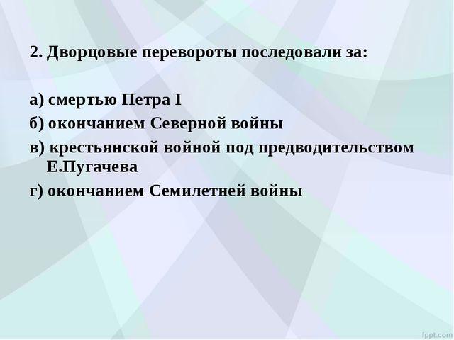 2. Дворцовые перевороты последовали за: а) смертью Петра I б) окончанием Се...