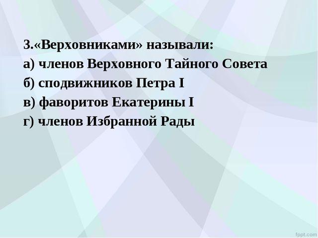3.«Верховниками» называли: а) членов Верховного Тайного Совета б) сподвижник...