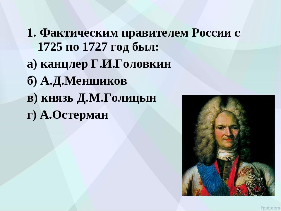 1. Фактическим правителем России с 1725 по 1727 год был: а) канцлер Г.И.Голов...
