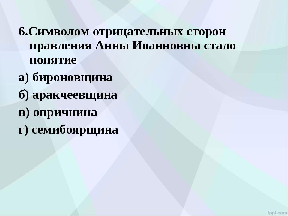 6.Символом отрицательных сторон правления Анны Иоанновны стало понятие а) бир...