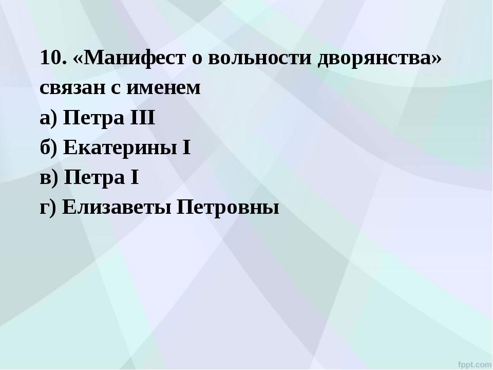 10. «Манифест о вольности дворянства» связан с именем а) Петра III б) Екатер...