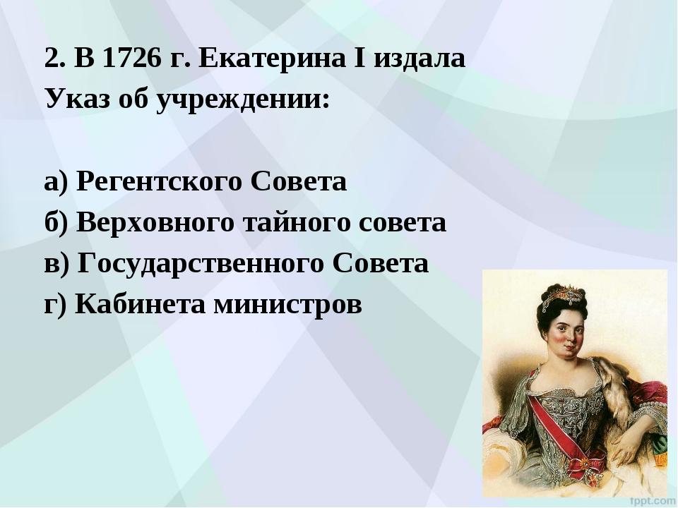 2. В 1726 г. Екатерина I издала Указ об учреждении: а) Регентского Совета б)...