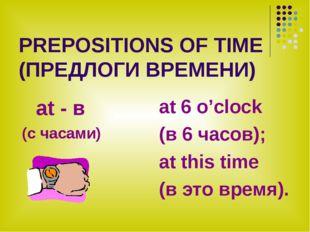 PREPOSITIONS OF TIME (ПРЕДЛОГИ ВРЕМЕНИ) at - в (с часами) at 6 o'clock (в 6 ч