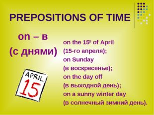 PREPOSITIONS OF TIME on – в (с днями) on the 15th of April (15-го апреля); on