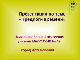 Презентация по теме «Предлоги времени» Михневич Елена Алексеевна учитель МАО