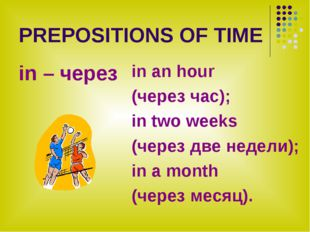 PREPOSITIONS OF TIME in – через in an hour (через час); in two weeks (через д