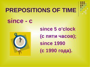 PREPOSITIONS OF TIME since - с since 5 o'clock (с пяти часов); since 1990 (с