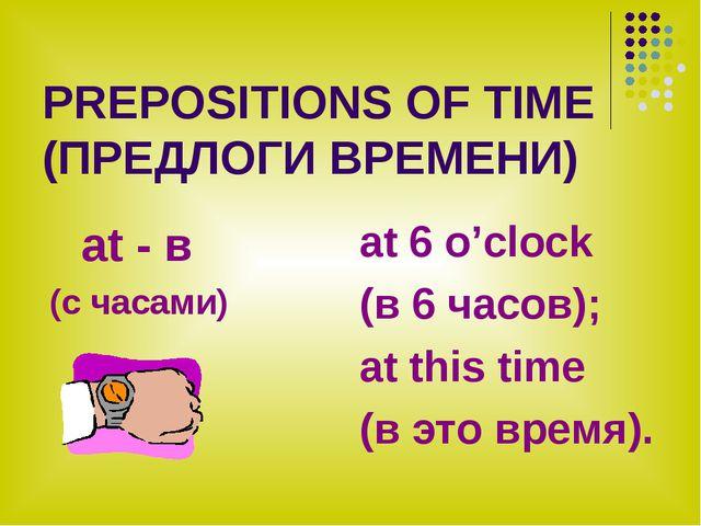 PREPOSITIONS OF TIME (ПРЕДЛОГИ ВРЕМЕНИ) at - в (с часами) at 6 o'clock (в 6 ч...