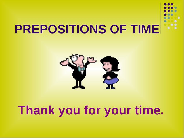 PREPOSITIONS OF TIME Thank you for your time.