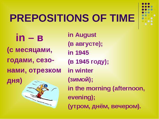 PREPOSITIONS OF TIME in – в (с месяцами, годами, сезо- нами, отрезком дня) in...