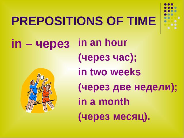 PREPOSITIONS OF TIME in – через in an hour (через час); in two weeks (через д...