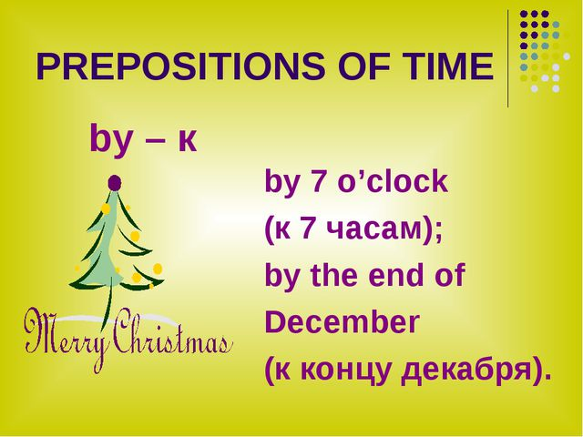 PREPOSITIONS OF TIME by – к by 7 o'clock (к 7 часам); by the end of December...