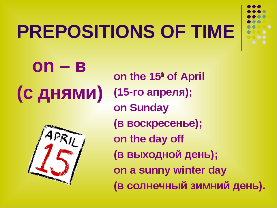 PREPOSITIONS OF TIME on – в (с днями) on the 15th of April (15-го апреля); on...