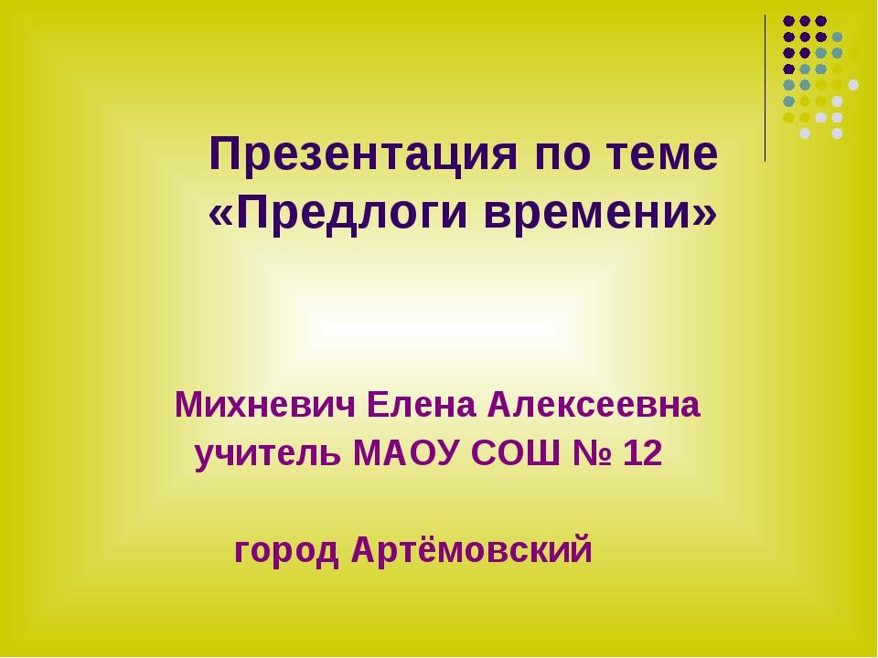 Презентация по теме «Предлоги времени» Михневич Елена Алексеевна учитель МАО...