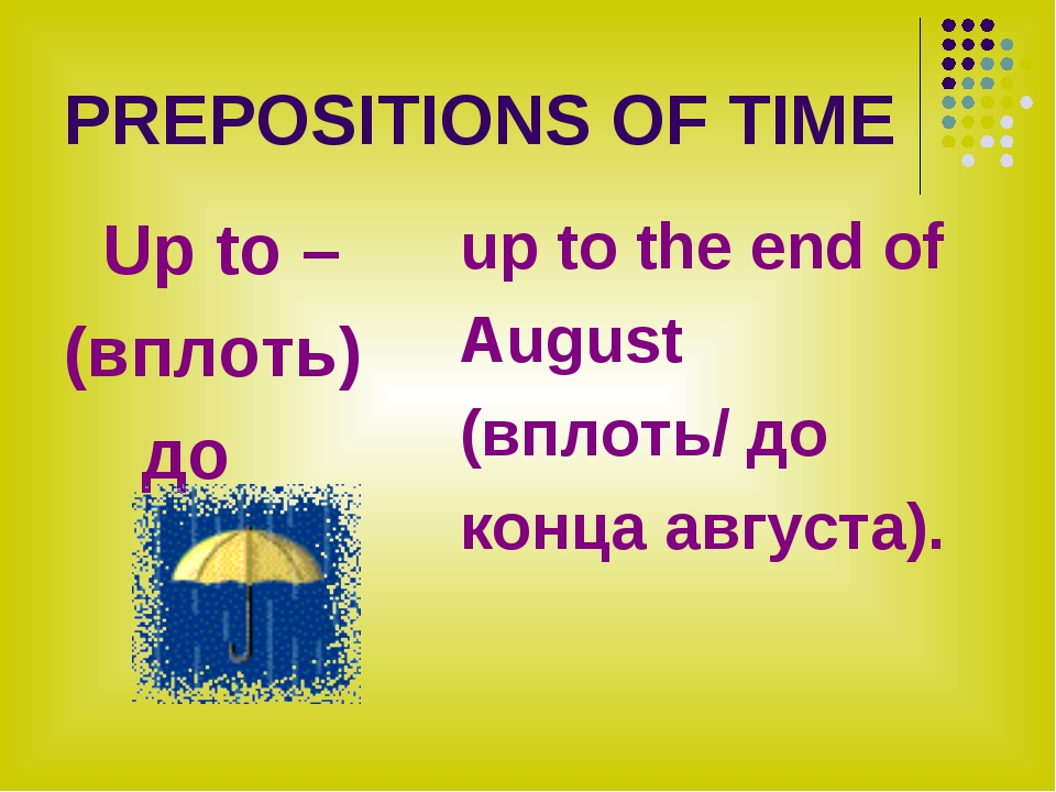 PREPOSITIONS OF TIME Up to – (вплоть) до up to the end of August (вплоть/ до...