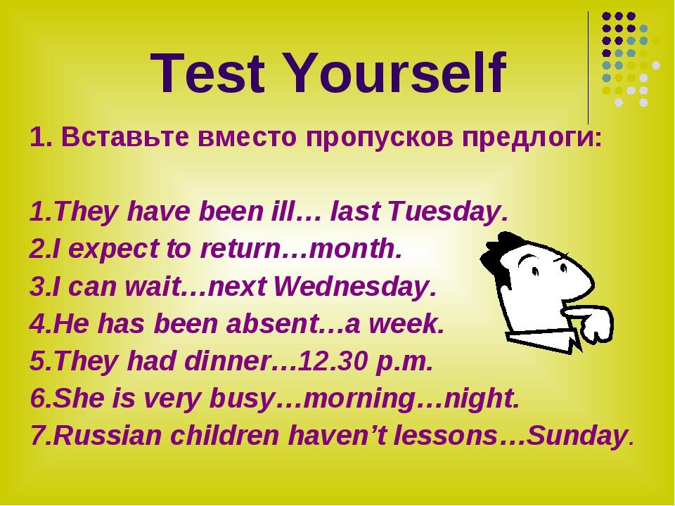 Test Yourself 1. Вставьте вместо пропусков предлоги: 1.They have been ill… l...