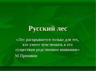 Русский лес «Лес раскрывается только для тех, кто умеет чувствовать к его сущ