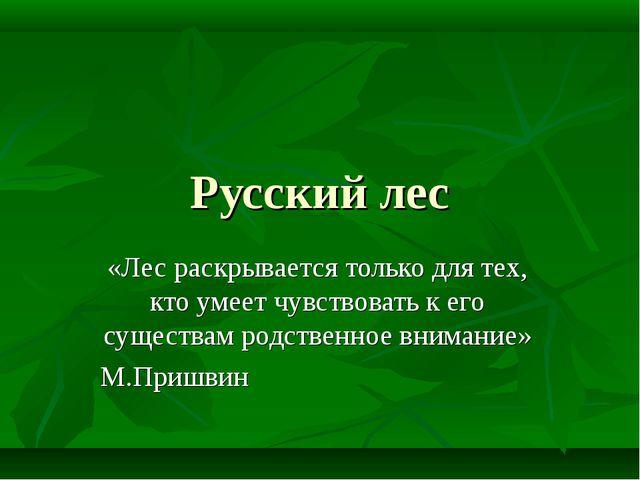 Русский лес «Лес раскрывается только для тех, кто умеет чувствовать к его сущ...