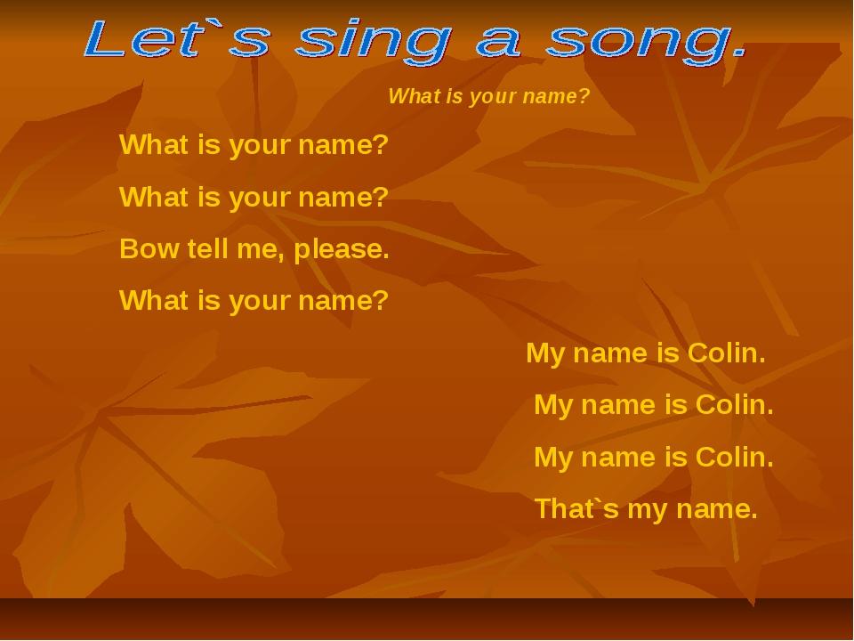 What is your name? What is your name? What is your name? Bow tell me, please...