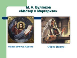 М. А. Булгаков «Мастер и Маргарита» Образ Иисуса Христа Образ Иешуа