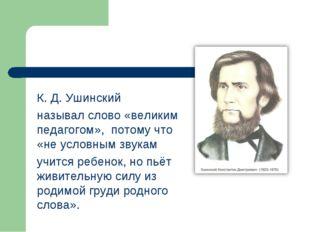 К. Д. Ушинский называл слово «великим педагогом», потому что «не условным зву