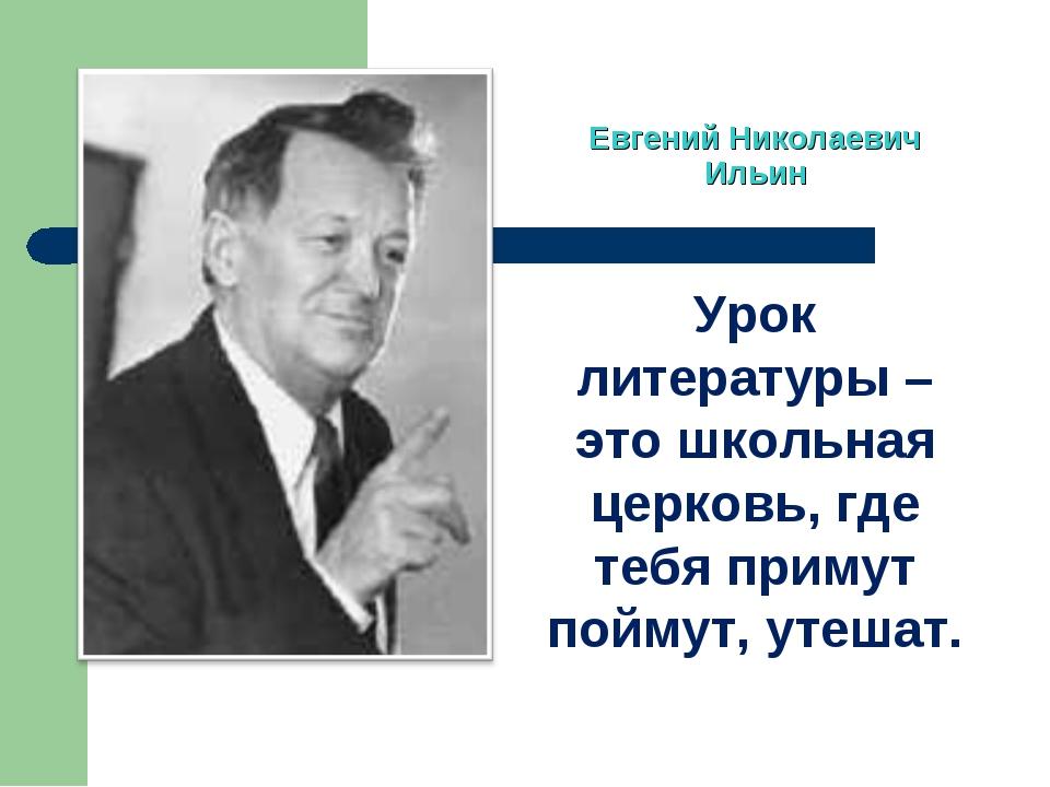 Евгений Николаевич Ильин Урок литературы – это школьная церковь, где тебя при...