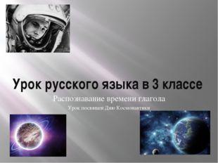 Урок русского языка в 3 классе Распознавание времени глагола Урок посвящен Дн