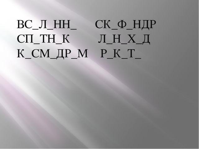 ВС_Л_НН_ СК_Ф_НДР СП_ТН_К Л_Н_Х_Д К_СМ_ДР_М Р_К_Т_
