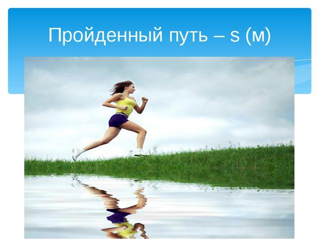 Пройденный путь – s (м)