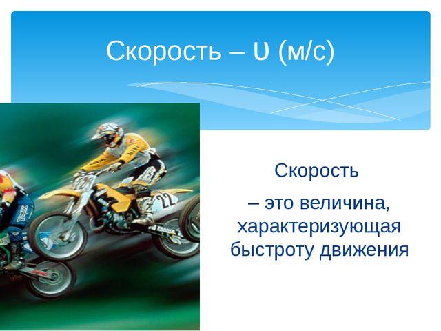 Скорость – это величина, характеризующая быстроту движения Скорость – υ (м/с)