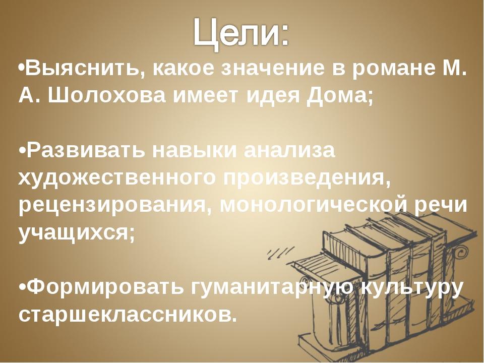 •Выяснить, какое значение в романе М. А. Шолохова имеет идея Дома; •Развивать...