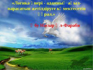 «Логика өнері - адамның ақыл-парасатын жетілдіруге көмектесетін құрал.» Әбу Н