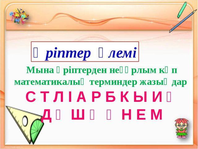 Мына әріптерден неғұрлым көп математикалық терминдер жазыңдар С Т Л І А Р Б...