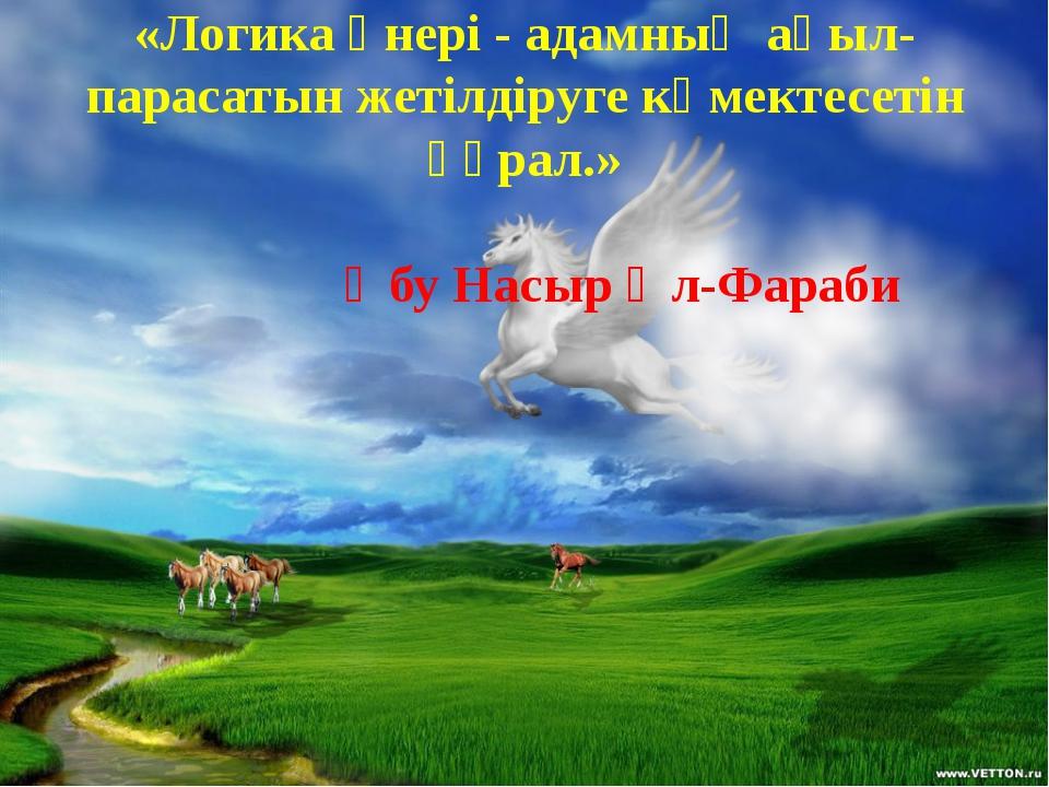 «Логика өнері - адамның ақыл-парасатын жетілдіруге көмектесетін құрал.» Әбу Н...