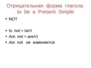 Отрицательная форма глагола to be в Present Simple NOT Is not = isn't Are not