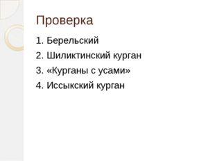 Проверка 1. Берельский 2. Шиликтинский курган 3. «Курганы с усами» 4. Иссыкск
