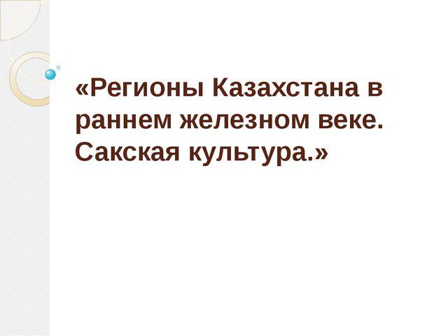 «Регионы Казахстана в раннем железном веке. Сакская культура.»