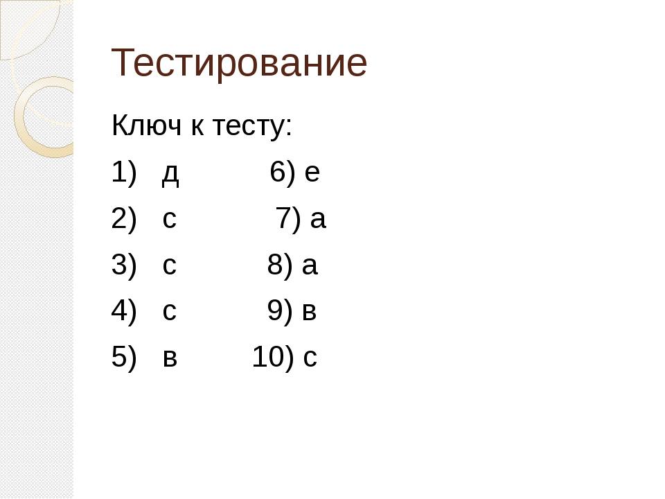Тестирование Ключ к тесту: 1) д 6) е 2) с 7) а 3) с 8) а 4) с 9) в 5) в 10) с