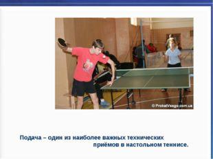 Подача – один из наиболее важных технических приёмов в настольном теннисе.