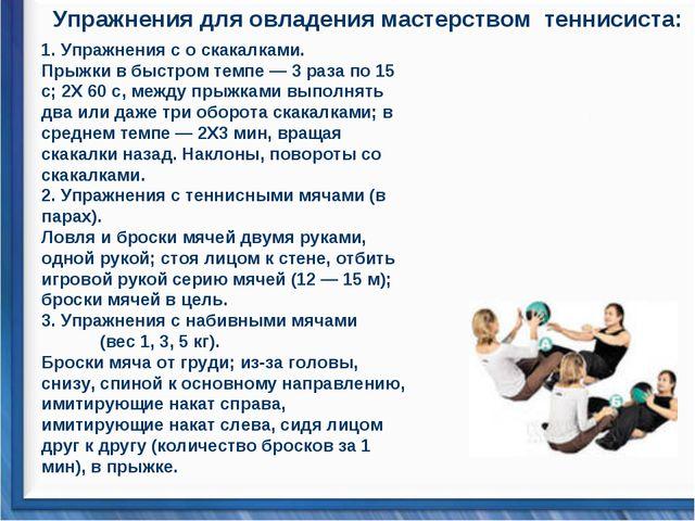 Упражнения для овладения мастерством теннисиста: 1. Упражнения с о скакалками...