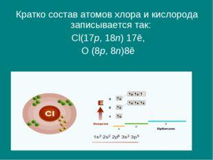 Кратко состав атомов хлора и кислорода записывается так: Cl(17p, 18n) 17ē, О