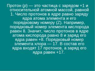 Протон (p) — это частица с зарядом +1 и относительной атомной массой, равной