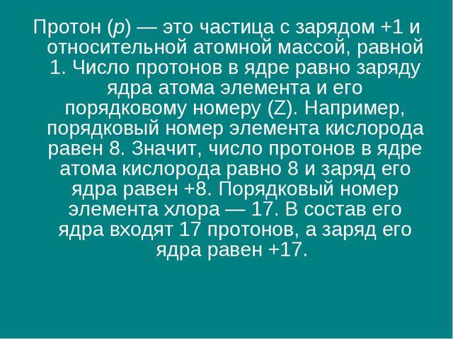 Протон (p) — это частица с зарядом +1 и относительной атомной массой, равной...