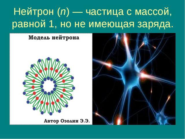 Нейтрон (n) — частица с массой, равной 1, но не имеющая заряда.