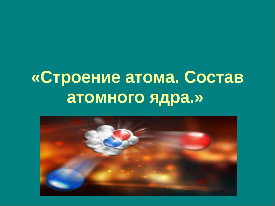 «Строение атома. Состав атомного ядра.»