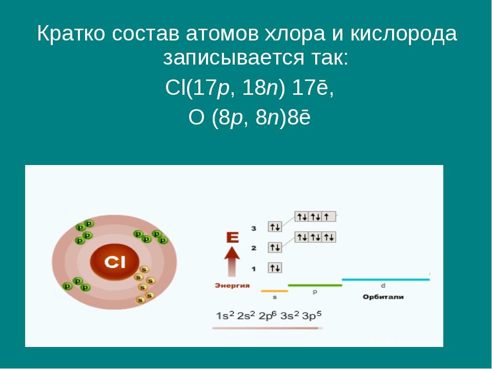 Кратко состав атомов хлора и кислорода записывается так: Cl(17p, 18n) 17ē, О...