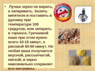 Лучше зерно не варить, а запаривать. Залить кипятком и поставить в духовку п