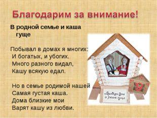 В родной семье и каша гуще  Побывал в домах я многих: И богатых, и убогих. М