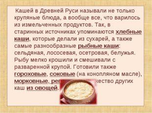 Кашей в Древней Руси называли не только крупяные блюда, а вообще все, что ва
