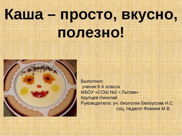 Каша – просто, вкусно, полезно! Выполнил: ученик 9 А класса МБОУ «СОШ №2 г.Ль...